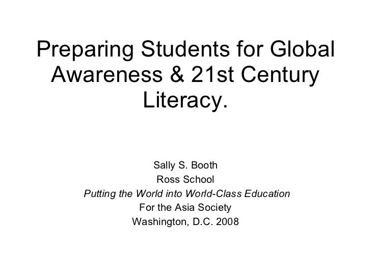 Preparing Students for Global Awareness & 21st Century Literacy. Sally S. Booth Ross School Putting the World into World-C...