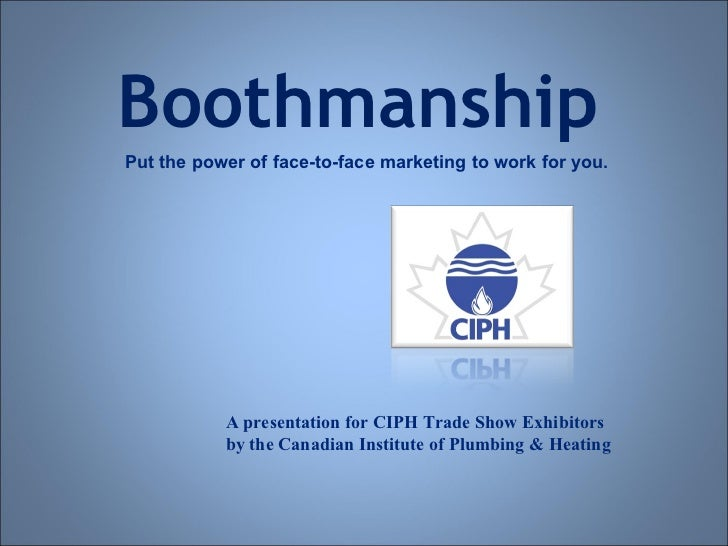 Boothmanship Put the power of face-to-face marketing to work for you. A presentation for CIPH Trade Show Exhibitors by the...