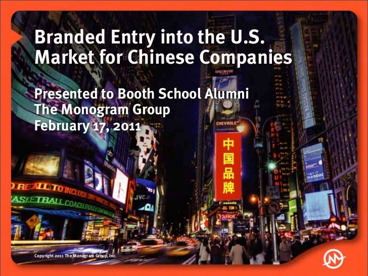 Branded Entry into the U.S.Market for Chinese CompaniesPresented to Booth School AlumniThe Monogram GroupFebruary 17, 2011...