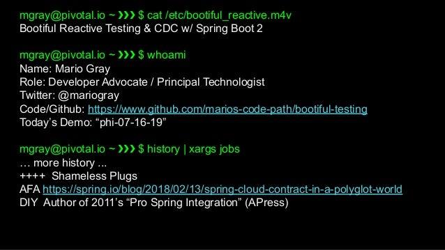 mgray@pivotal.io ~ ❯❯❯ $ cat /etc/bootiful_reactive.m4v Bootiful Reactive Testing & CDC w/ Spring Boot 2 mgray@pivotal.io ...
