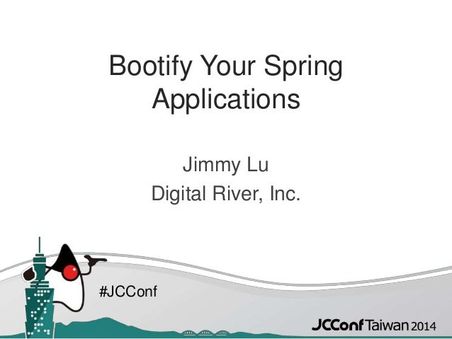 #JCConf Bootify Your Spring Applications Jimmy Lu Digital River, Inc.