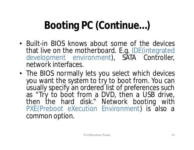 Booting PC (Continue…) • Built-in BIOS knows about some of the devices that live on the motherboard. E.g. IDE(integrated d...