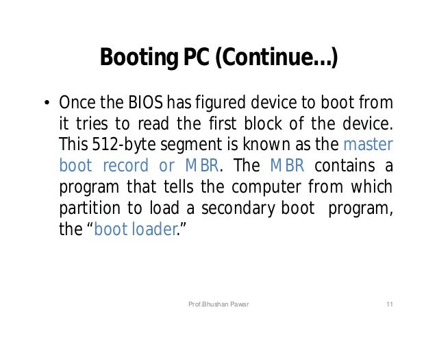 Booting PC (Continue…) • Once the BIOS has figured device to boot from it tries to read the first block of the device. Thi...