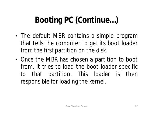 Booting PC (Continue…) • The default MBR contains a simple program that tells the computer to get its boot loader from the...