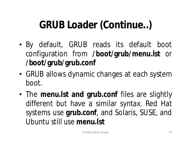 GRUB Loader (Continue..) • By default, GRUB reads its default boot configuration from /boot/grub/menu.lst or /boot/grub/gr...