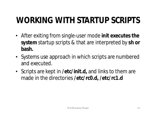WORKING WITH STARTUP SCRIPTS • After exiting from single-user mode init executes the system startup scripts & that are int...