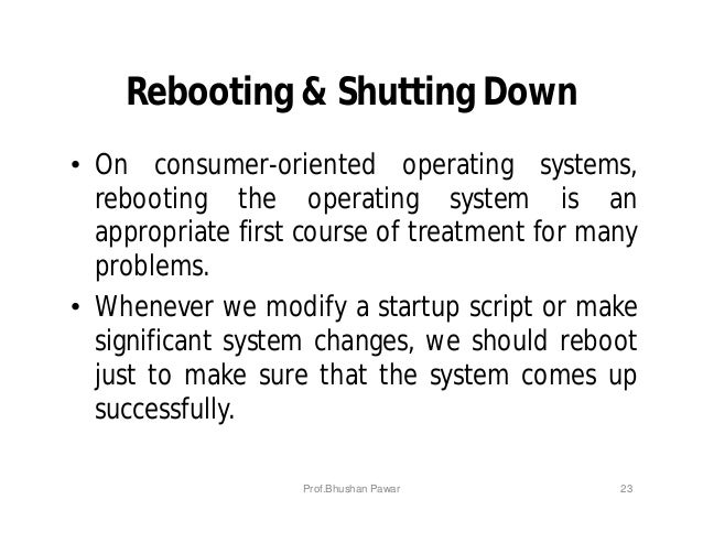 Rebooting & Shutting Down • On consumer-oriented operating systems, rebooting the operating system is an appropriate first...