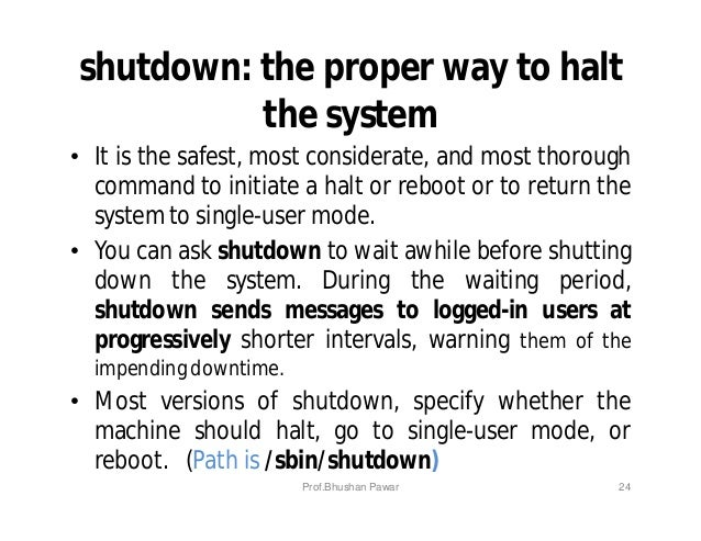 shutdown: the proper way to halt the system • It is the safest, most considerate, and most thorough command to initiate a ...
