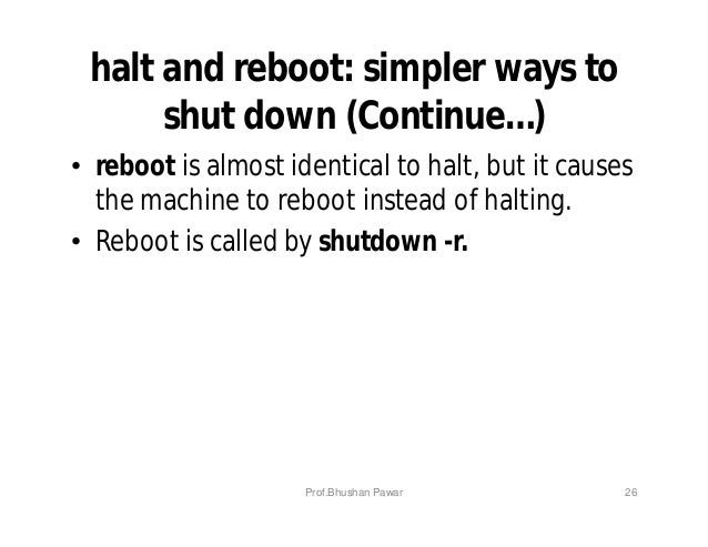 halt and reboot: simpler ways to shut down (Continue…) • reboot is almost identical to halt, but it causes the machine to ...