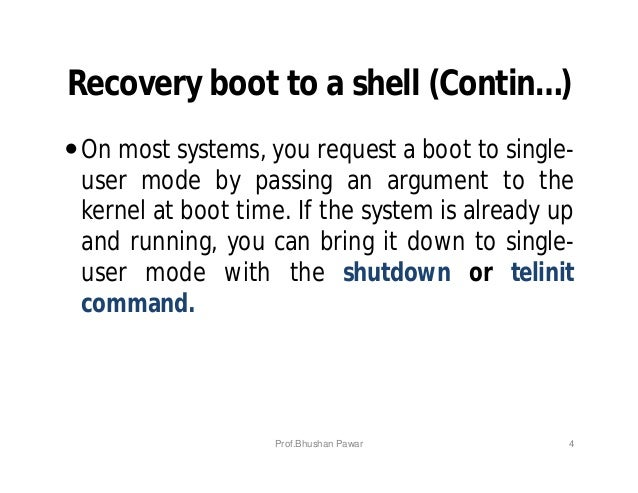 Recovery boot to a shell (Contin…) On most systems, you request a boot to single- user mode by passing an argument to the...