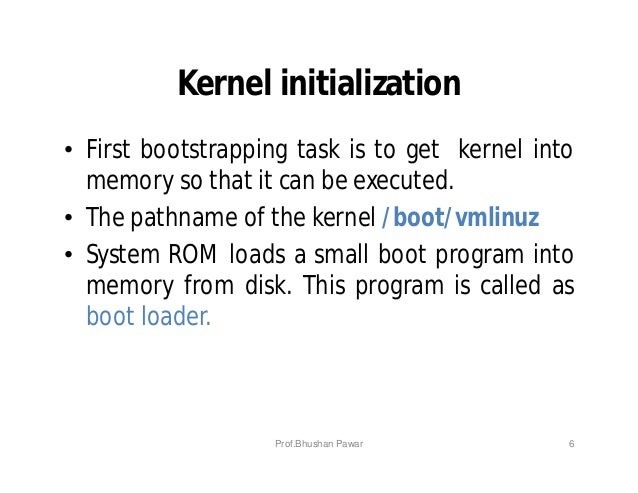 Kernel initialization • First bootstrapping task is to get kernel into memory so that it can be executed. • The pathname o...