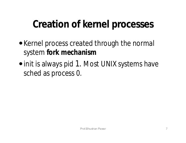 Creation of kernel processes Kernel process created through the normal system fork mechanism init is always pid 1. Most ...