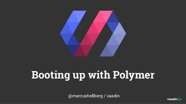 Booting up with Polymer @marcushellberg / vaadin
