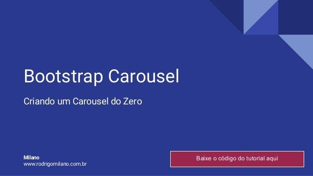 Bootstrap Carousel Criando um Carousel do Zero Milano www.rodrigomilano.com.br Baixe o código do tutorial aqui