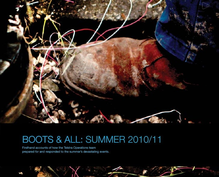 BOOTS & ALL: SUMMER 2010/11Firsthand accounts of how the Telstra Operations teamprepared for and responded to the summer's...