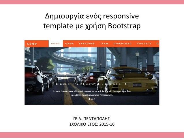 Δημιουργία ενός responsive template με χρήση Bootstrap ΓΕ.Λ. ΠΕΝΤΑΠΟΛΗΣ ΣΧΟΛΙΚΟ ΕΤΟΣ: 2015-16