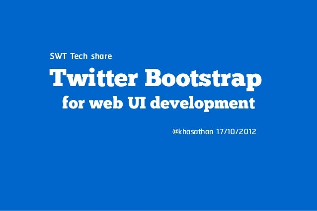 SWT Tech shareTwitter Bootstrap  for web UI development                 @khasathan 17/10/2012