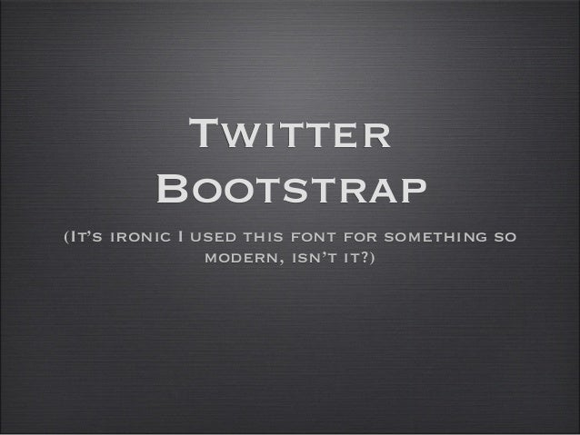 TwitterBootstrap(It's ironic I used this font for something somodern, isn't it?)