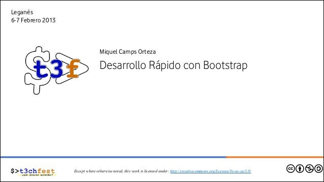 Leganés 6-7 Febrero 2013  Miquel Camps Orteza  Desarrollo Rápido con Bootstrap  Except where otherwise noted, this work is...
