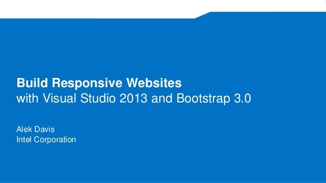 Build Responsive Websites with Visual Studio 2013 and Bootstrap 3.0 Alek Davis Intel Corporation