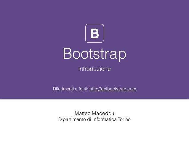 Bootstrap Introduzione Riferimenti e fonti: http://getbootstrap.com B Matteo Madeddu Dipartimento di Informatica Torino