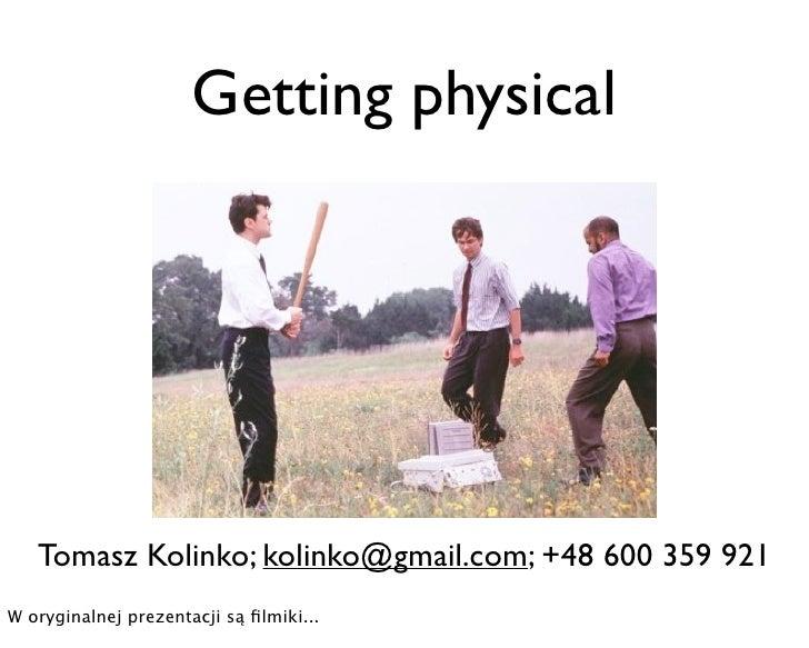 Getting physical        Tomasz Kolinko; kolinko@gmail.com; +48 600 359 921 W oryginalnej prezentacji są filmiki...