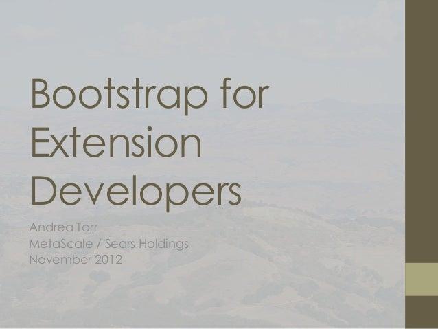 Bootstrap forExtensionDevelopersAndrea TarrMetaScale / Sears HoldingsNovember 2012