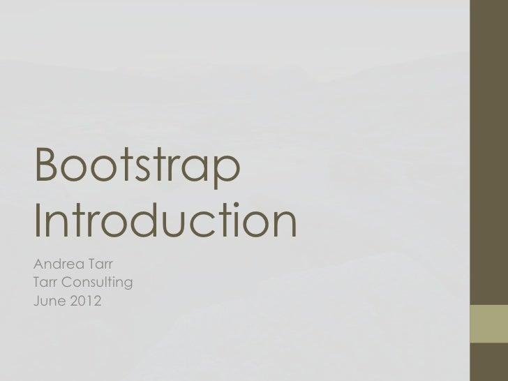 BootstrapIntroductionAndrea TarrTarr ConsultingJune 2012