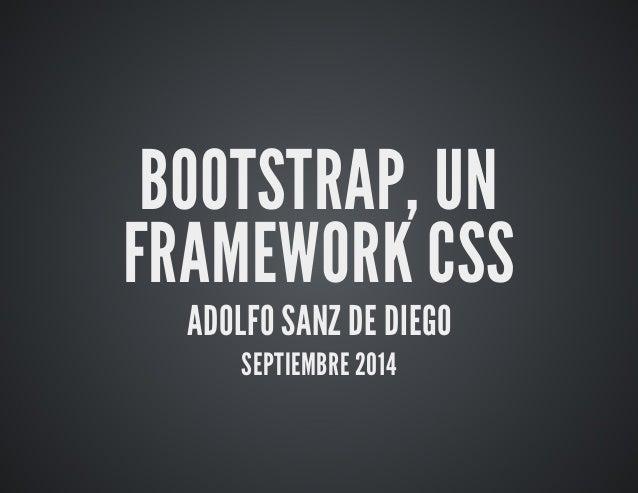 BOOTSTRAP, UN  FRAMEWORK CSS  ADOLFO SANZ DE DIEGO  SEPTIEMBRE 2014