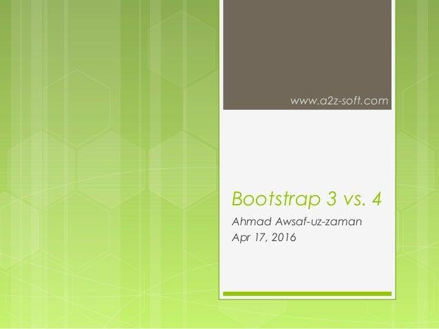 Bootstrap 3 vs. 4 Ahmad Awsaf-uz-zaman Apr 17, 2016 www.a2z-soft.com