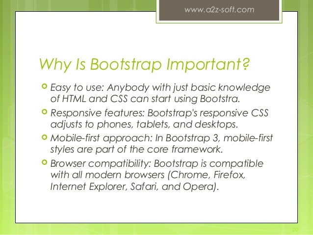Why Is Bootstrap Important?  Easy to use: Anybody with just basic knowledge of HTML and CSS can start using Bootstra.  R...