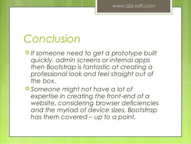 Conclusion  If someone need to get a prototype built quickly, admin screens or internal apps then Bootstrap is fantastic ...