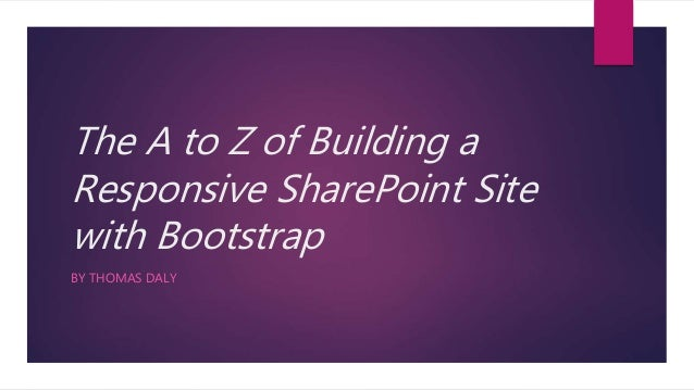 The A to Z of Building a Responsive SharePoint Site with Bootstrap BY THOMAS DALY