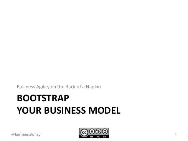 BOOTSTRAP YOUR BUSINESS MODEL Business Agility on the Back of a Napkin 1@berniemaloney