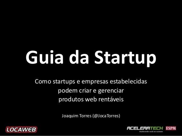 Guia da Startup Como startups e empresas estabelecidas podem criar e gerenciar produtos web rentáveis Joaquim Torres (@Joc...