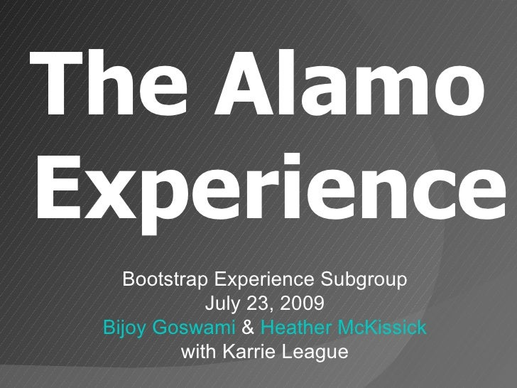 The Alamo Experience Bootstrap Experience Subgroup July 23, 2009 Bijoy Goswami  &  Heather McKissick with Karrie League