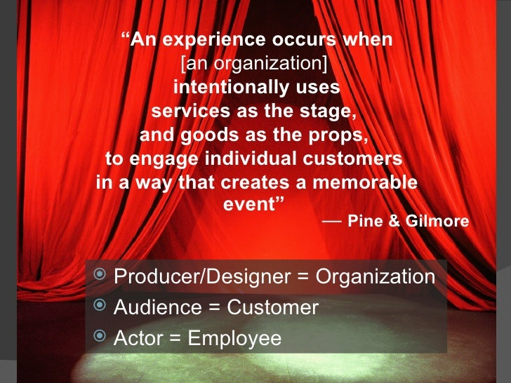 """"""" An experience occurs when [an organization]   intentionally uses services as the stage,  and goods as the props,  to eng..."""