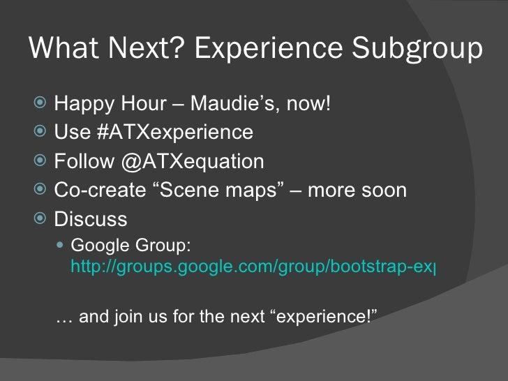 What Next? Experience Subgroup <ul><li>Happy Hour – Maudie's, now! </li></ul><ul><li>Use #ATXexperience </li></ul><ul><li>...