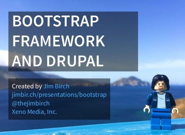 BOOTSTRAP FRAMEWORK AND DRUPAL Created by Jim Birch jimbir.ch/presentations/bootstrap @thejimbirch Xeno Media, Inc.