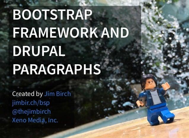 BOOTSTRAP FRAMEWORK AND DRUPAL PARAGRAPHS Created by Jim Birch jimbir.ch/bsp @thejimbirch Xeno Media, Inc.