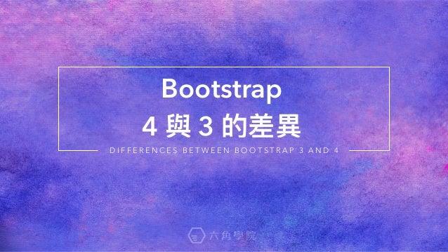 Bootstrap  4 與 3 的差異異 D I F F E R E N C E S B E T W E E N B O O T S T R A P 3 A N D 4