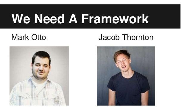 We Need A Framework Mark Otto Jacob Thornton