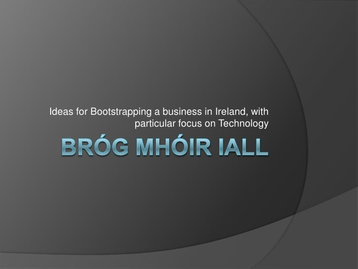 BrógMhóirIall<br />Ideas for Bootstrapping a business in Ireland, with particular focus on Technology<br />