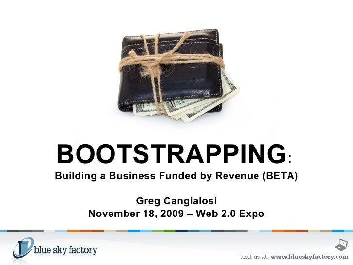 BOOTSTRAPPING :  Building a Business Funded by Revenue (BETA) Greg Cangialosi November 18, 2009 – Web 2.0 Expo