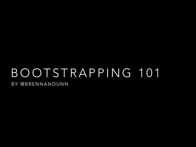 BOOTSTRAPPING 101 BY @BRENNANDUNN