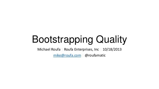Bootstrapping Quality Michael Roufa | Roufa Enterprises, Inc | 10/18/2013 mike@roufa.com | @roufamatic