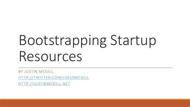 Bootstrapping Startup  Resources  BY JUSTIN MCGILL  HTTP: / /TWITTER.COM/JUS10MCGILL  HTTP: / /JUSTINMCGILL.NET
