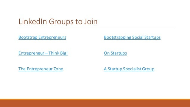 LinkedIn Groups to Join  Bootstrap Entrepreneurs  Entrepreneur—Think Big!  The Entrepreneur Zone  Bootstrapping Social Sta...