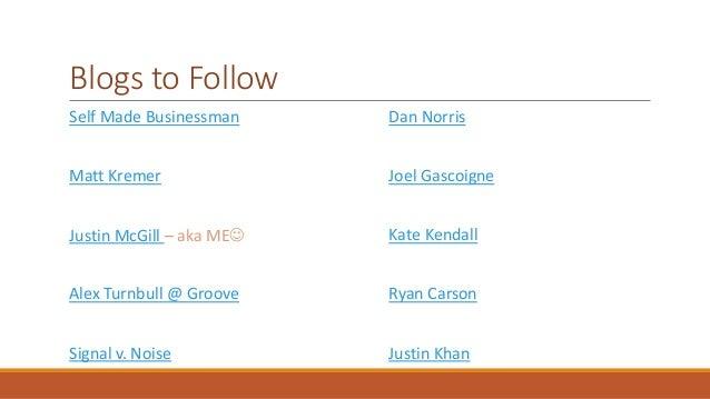 Blogs to Follow  Self Made Businessman  Matt Kremer  Justin McGill – aka ME  Alex Turnbull @ Groove  Signal v. Noise  Dan...