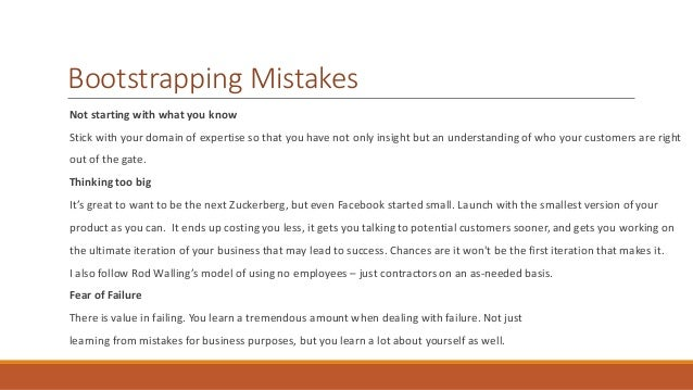 Bootstrapping Mistakes  Not starting with what you know  Stick with your domain of expertise so that you have not only ins...